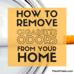 How to Remove Cigarette Smoke Odor From Your House - Mack Maids Weekly Cleaning Services
